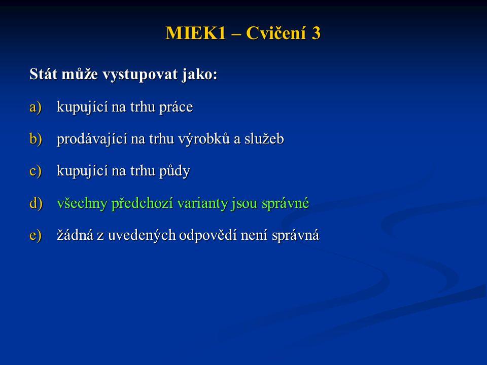 MIEK1 – Cvičení 3 Stát může vystupovat jako: a)kupující na trhu práce b)prodávající na trhu výrobků a služeb c)kupující na trhu půdy d)všechny předcho