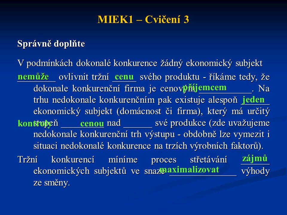 MIEK1 – Cvičení 3 Správně doplňte V podmínkách dokonalé konkurence žádný ekonomický subjekt ________ ovlivnit tržní _____ svého produktu - říkáme tedy