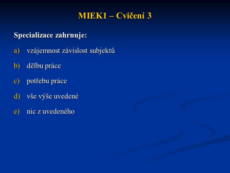 MIEK1 – Cvičení 3 Specializace zahrnuje: a)vzájemnost závislost subjektů b)dělbu práce c)potřebu práce d)vše výše uvedené e)nic z uvedeného