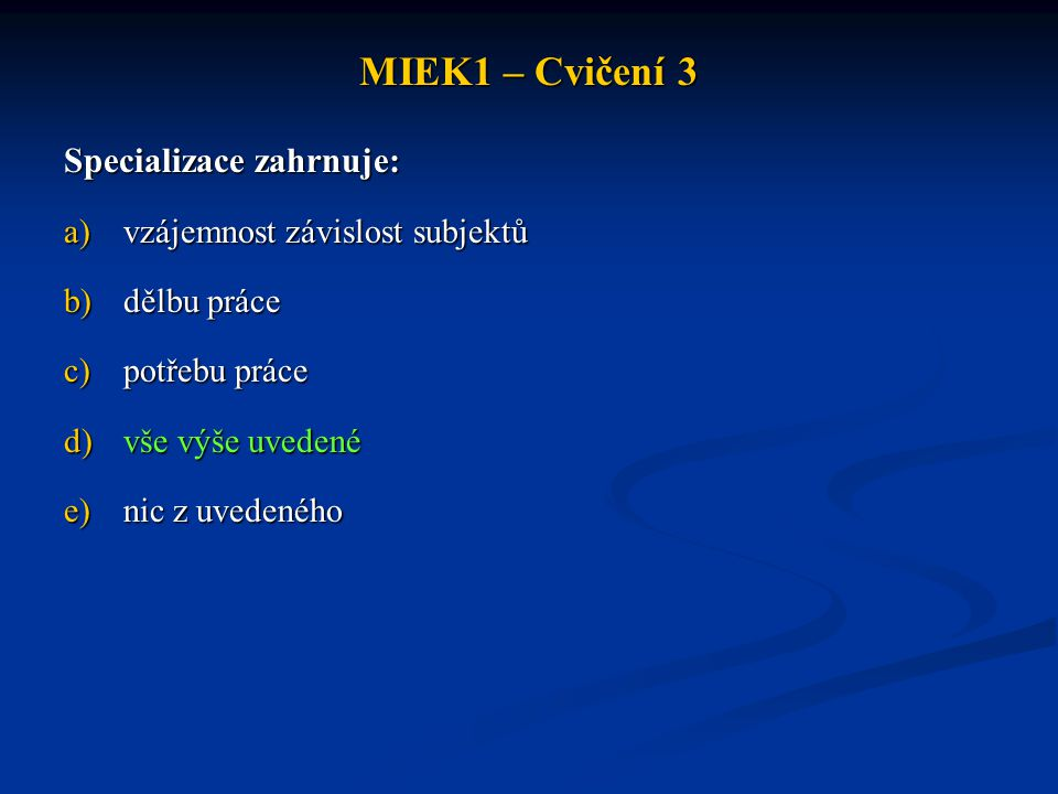 MIEK1 – Cvičení 3 Vláda ve smíšené ekonomice: a)přerozděluje důchody b)poskytuje veřejné statky a služby c)řeší problémy spojené s nezaměstnaností a inflací d)dělá vše výše uvedené e)nedělá nic z výše uvedeného