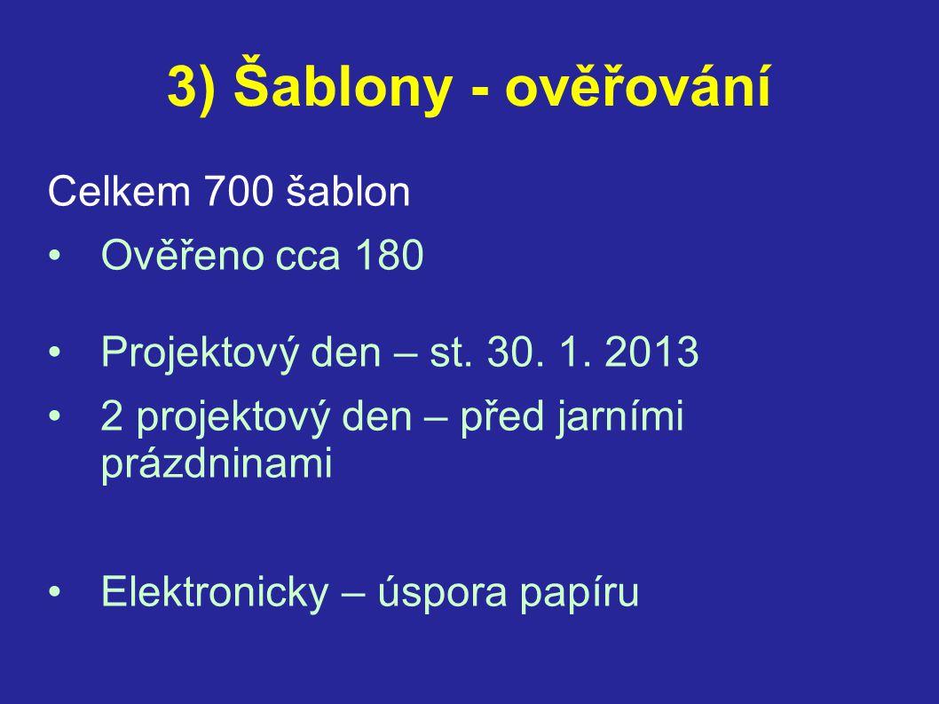3) Šablony - ověřování Celkem 700 šablon •Ověřeno cca 180 •Projektový den – st. 30. 1. 2013 •2 projektový den – před jarními prázdninami •Elektronicky
