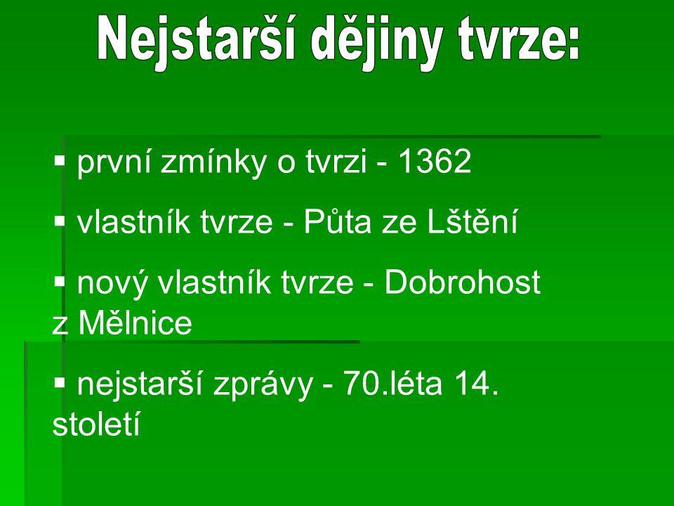  první zmínky o tvrzi - 1362  vlastník tvrze - Půta ze Lštění  nový vlastník tvrze - Dobrohost z Mělnice  nejstarší zprávy - 70.léta 14. století