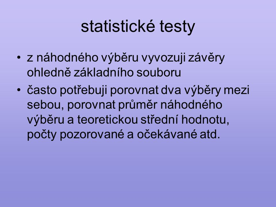 statistické testy •z náhodného výběru vyvozuji závěry ohledně základního souboru •často potřebuji porovnat dva výběry mezi sebou, porovnat průměr náhodného výběru a teoretickou střední hodnotu, počty pozorované a očekávané atd.