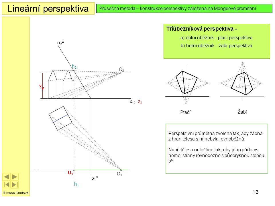 16 Lineární perspektiva © Ivana Kuntová Průsečná metoda – konstrukce perspektivy založena na Mongeově promítání Tříúběžníková perspektiva – a) dolní ú