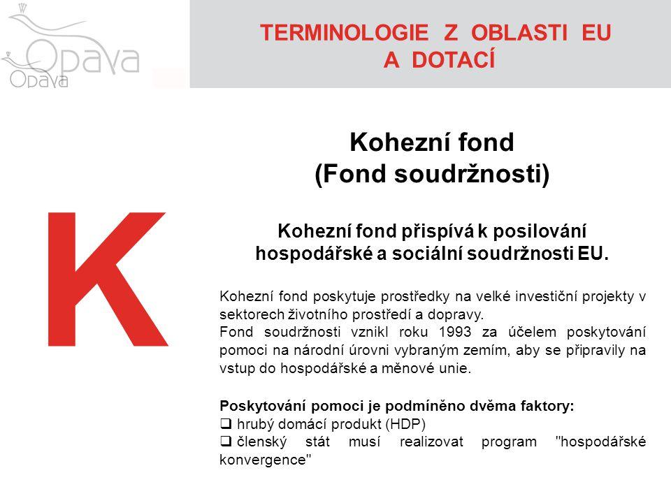 K Kohezní fond (Fond soudržnosti) Kohezní fond přispívá k posilování hospodářské a sociální soudržnosti EU. Kohezní fond poskytuje prostředky na velké