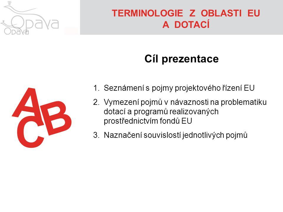 A TERMINOLOGIE Z OBLASTI EU A DOTACÍ Cíl prezentace 1.Seznámení s pojmy projektového řízení EU 2.Vymezení pojmů v návaznosti na problematiku dotací a