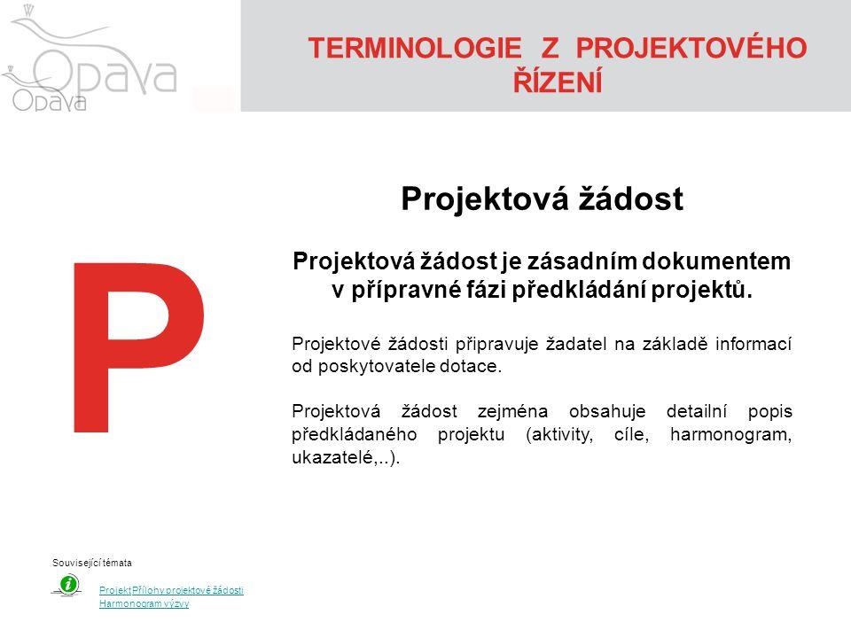 TERMINOLOGIE Z PROJEKTOVÉHO ŘÍZENÍ P Projektová žádost Projektová žádost je zásadním dokumentem v přípravné fázi předkládání projektů. Projektové žádo
