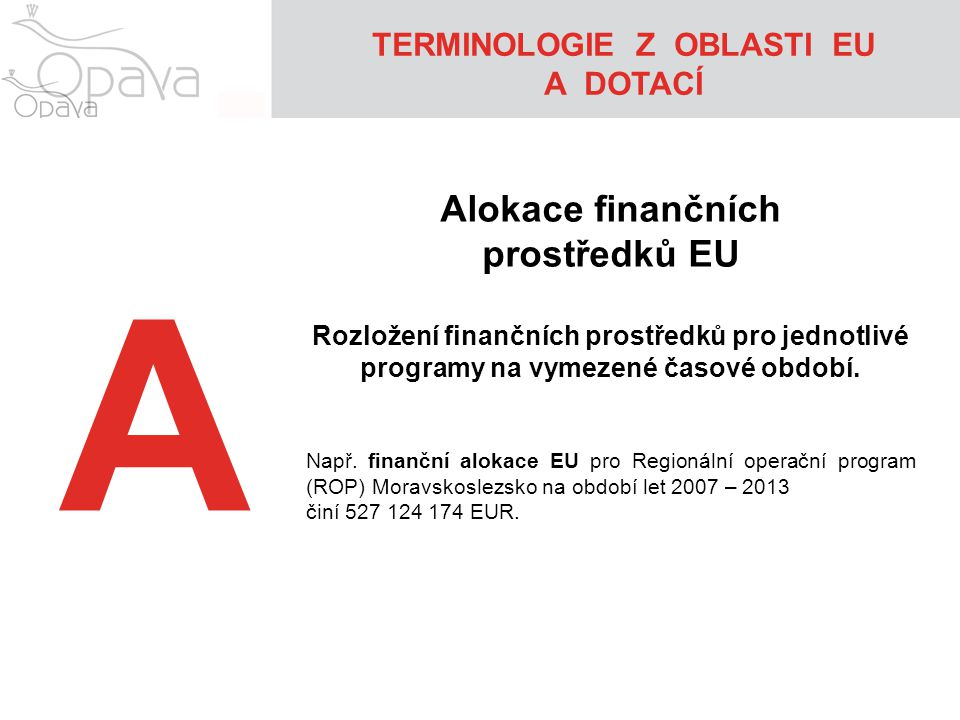 TERMINOLOGIE Z OBLASTI EU A DOTACÍ A Alokace finančních prostředků EU Rozložení finančních prostředků pro jednotlivé programy na vymezené časové období.
