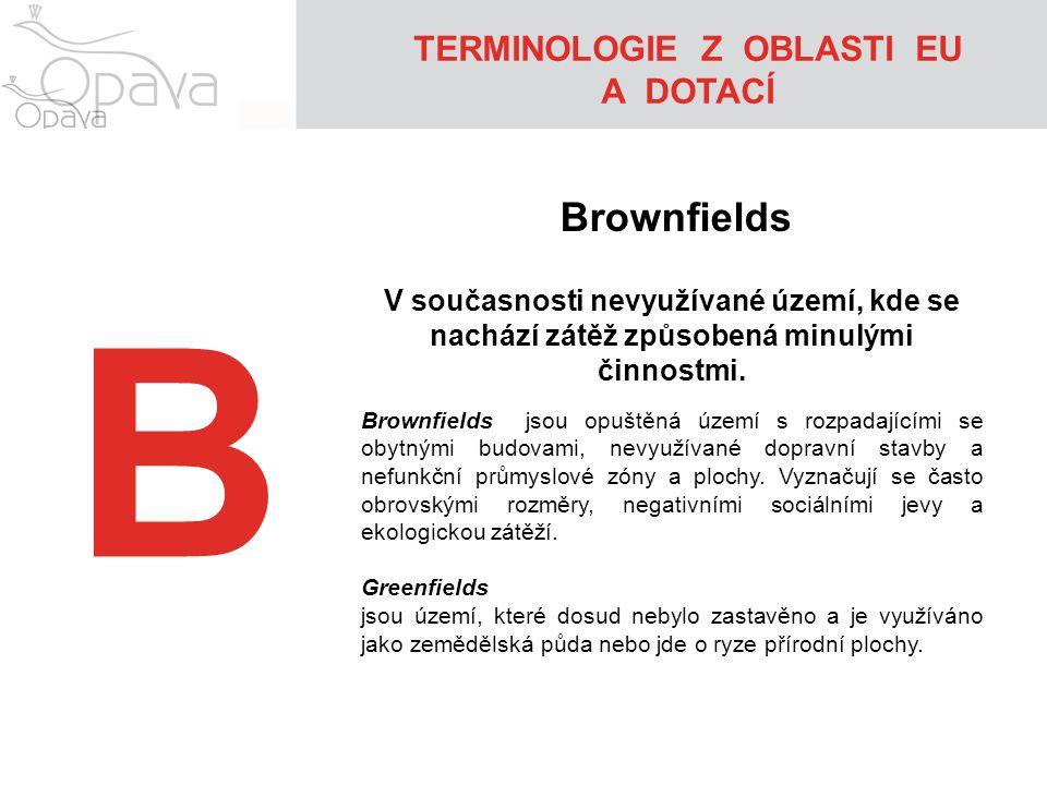 B TERMINOLOGIE Z OBLASTI EU A DOTACÍ Brownfields V současnosti nevyužívané území, kde se nachází zátěž způsobená minulými činnostmi. Brownfields jsou