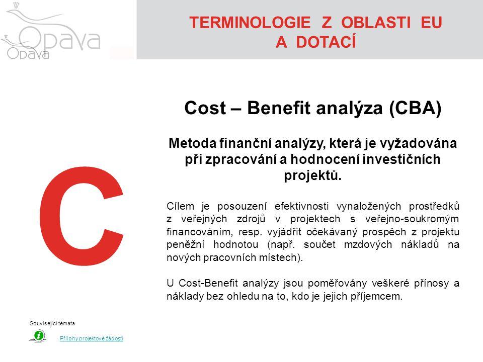 TERMINOLOGIE Z OBLASTI EU A DOTACÍ C Cost – Benefit analýza (CBA) Metoda finanční analýzy, která je vyžadována při zpracování a hodnocení investičních projektů.