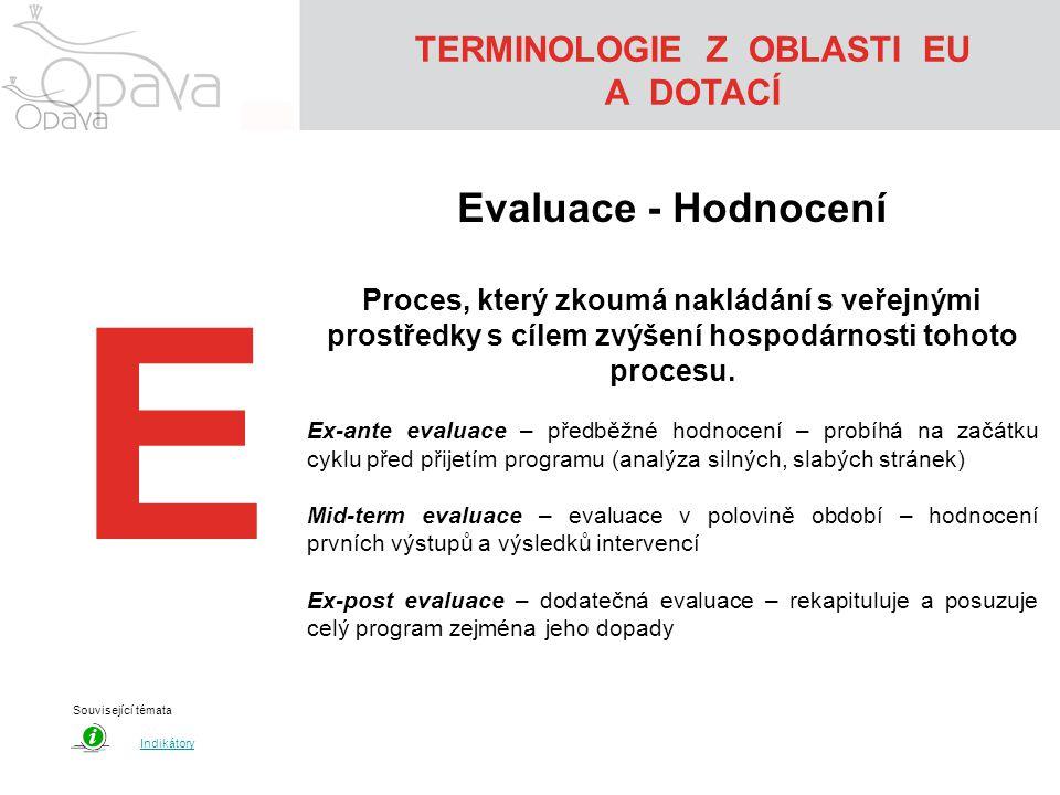 TERMINOLOGIE Z OBLASTI EU A DOTACÍ E Evaluace - Hodnocení Proces, který zkoumá nakládání s veřejnými prostředky s cílem zvýšení hospodárnosti tohoto procesu.