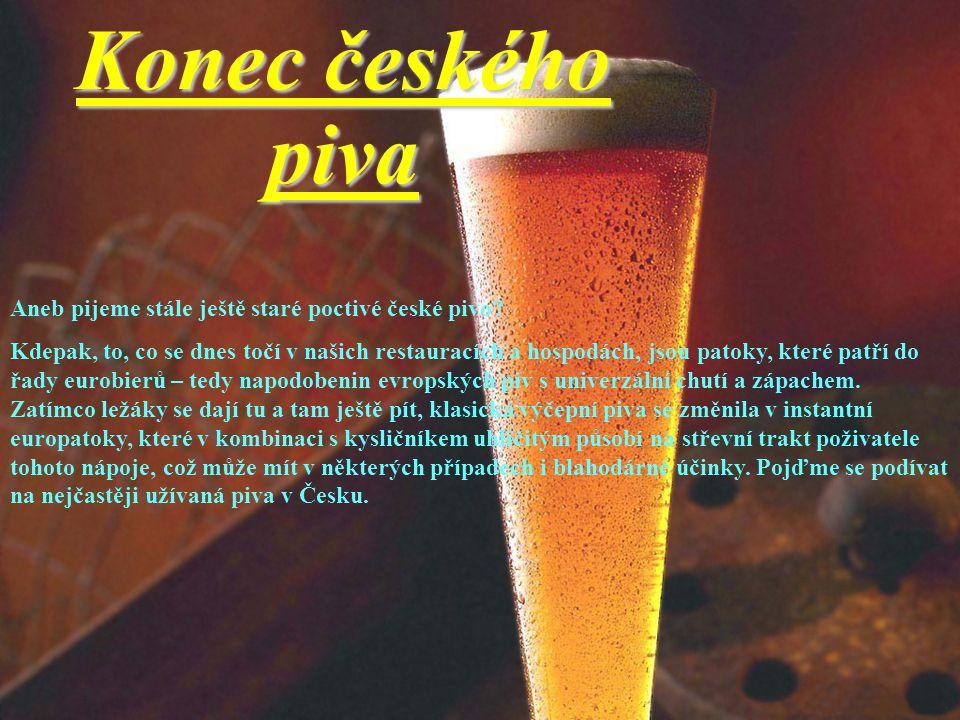 Konec českého piva Aneb pijeme stále ještě staré poctivé české pivo? Kdepak, to, co se dnes točí v našich restauracích a hospodách, jsou patoky, které