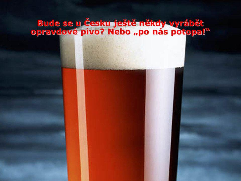 """Bude se u Česku ještě někdy vyrábět opravdové pivo? Nebo """"po nás potopa!"""""""