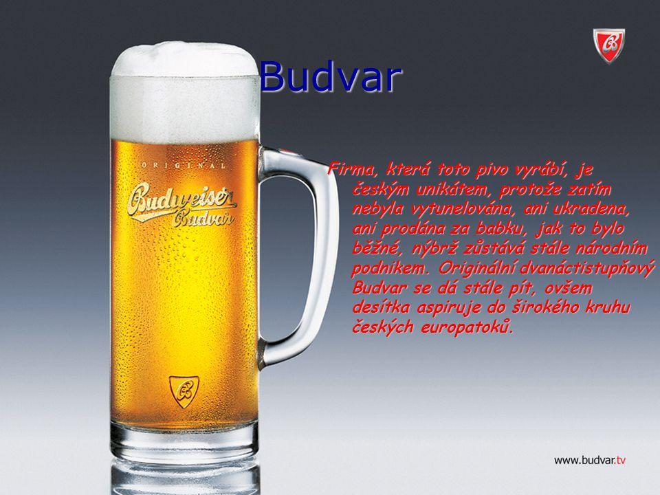 Budvar Firma, která toto pivo vyrábí, je českým unikátem, protože zatím nebyla vytunelována, ani ukradena, ani prodána za babku, jak to bylo běžné, ný