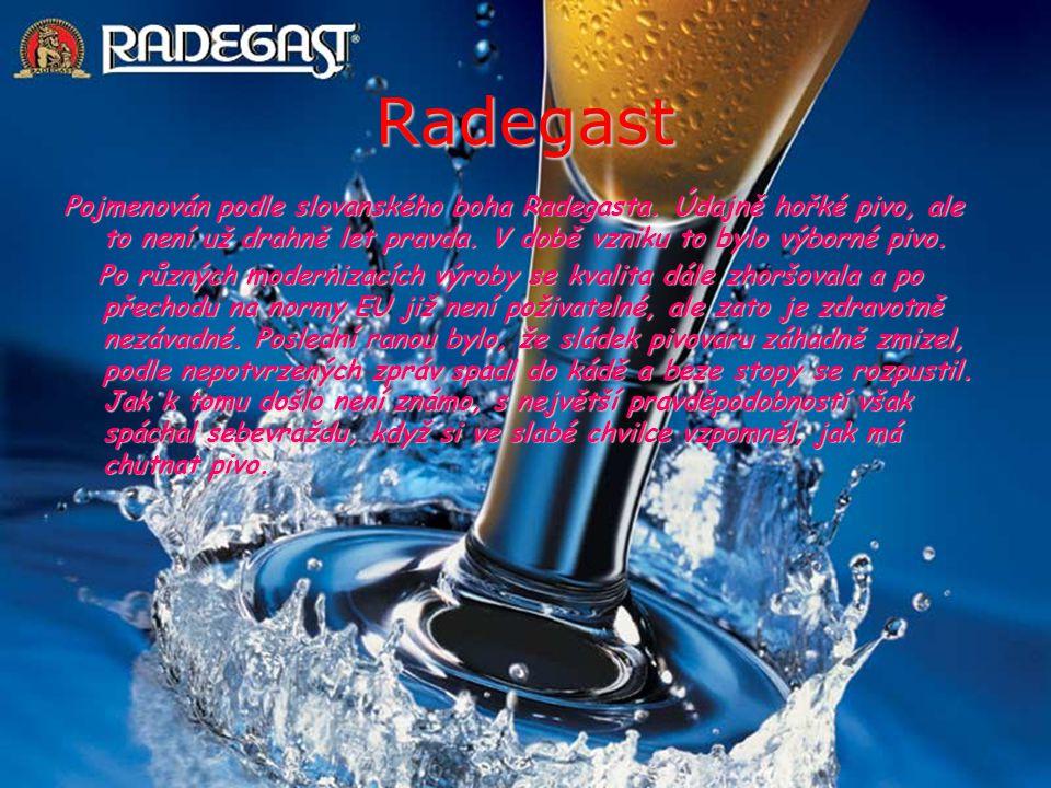 Radegast Pojmenován podle slovanského boha Radegasta. Údajně hořké pivo, ale to není už drahně let pravda. V době vzniku to bylo výborné pivo. Po různ