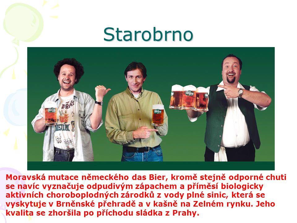 Starobrno Moravská mutace německého das Bier, kromě stejně odporné chuti se navíc vyznačuje odpudivým zápachem a příměsí biologicky aktivních chorobop