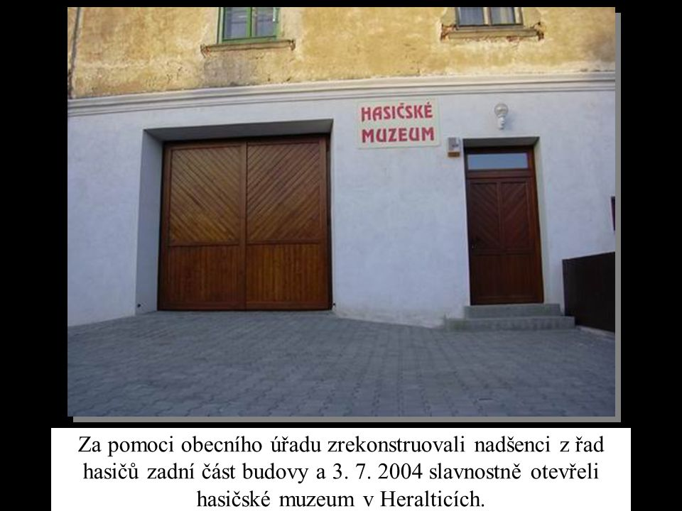 Za pomoci obecního úřadu zrekonstruovali nadšenci z řad hasičů zadní část budovy a 3. 7. 2004 slavnostně otevřeli hasičské muzeum v Heralticích.