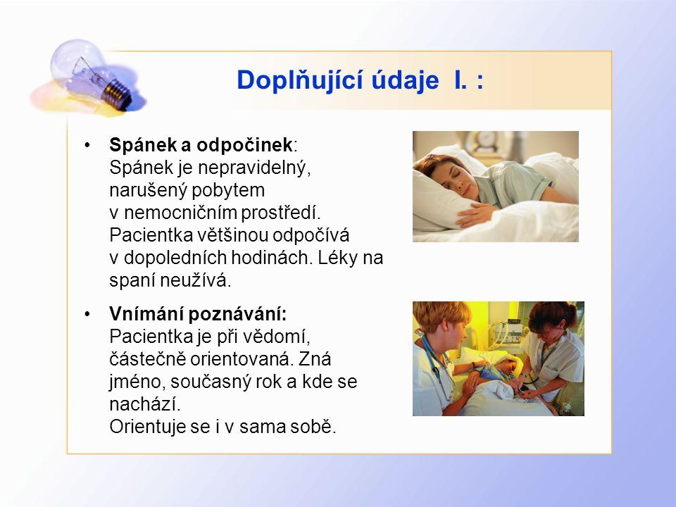 Doplňující údaje I. : •Spánek a odpočinek: Spánek je nepravidelný, narušený pobytem v nemocničním prostředí. Pacientka většinou odpočívá v dopoledních
