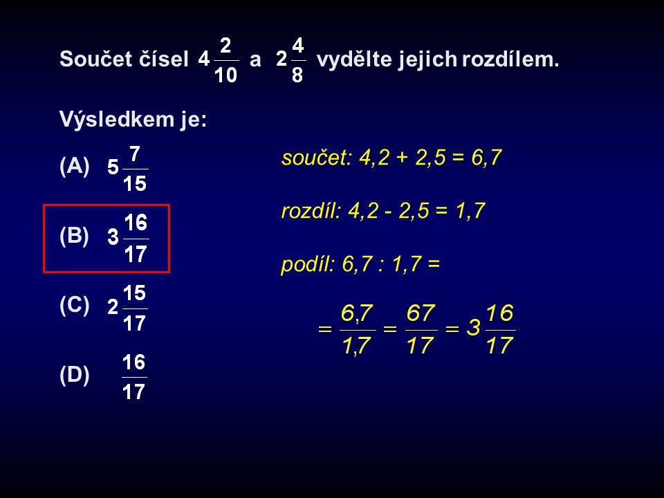 Součet čísel a vydělte jejich rozdílem. Výsledkem je: (A) (B) (C) (D) součet: 4,2 + 2,5 = 6,7 rozdíl: 4,2 - 2,5 = 1,7 podíl: 6,7 : 1,7 =
