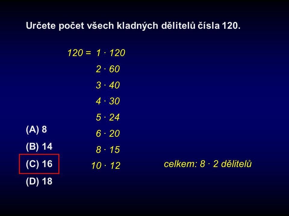 Určete počet všech kladných dělitelů čísla 120. (A) 8 (B) 14 (C) 16 (D) 18 120 = 1 · 120 2 · 60 3 · 40 4 · 30 5 · 24 6 · 20 8 · 15 10 · 12 celkem: 8 ·
