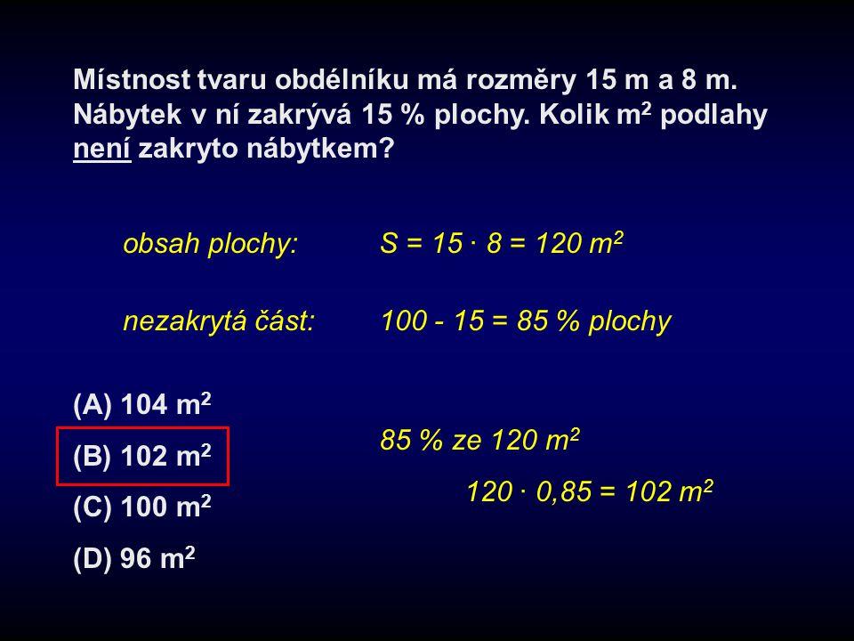 Místnost tvaru obdélníku má rozměry 15 m a 8 m. Nábytek v ní zakrývá 15 % plochy. Kolik m 2 podlahy není zakryto nábytkem? (A) 104 m 2 (B) 102 m 2 (C)