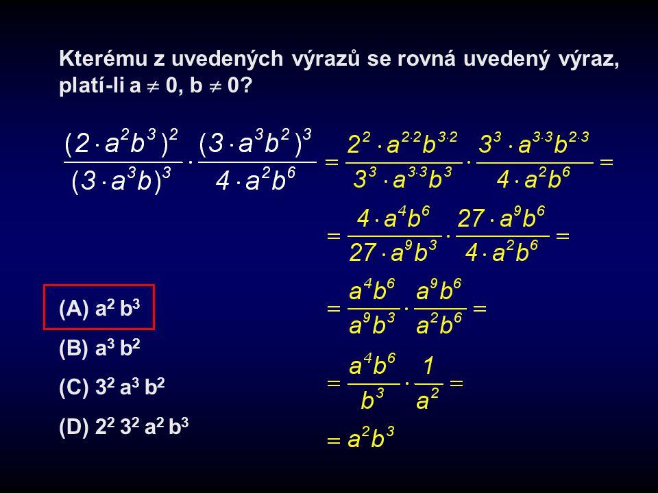 Kterému z uvedených výrazů se rovná uvedený výraz, platí-li a  0, b  0? (A) a 2 b 3 (B) a 3 b 2 (C) 3 2 a 3 b 2 (D) 2 2 3 2 a 2 b 3