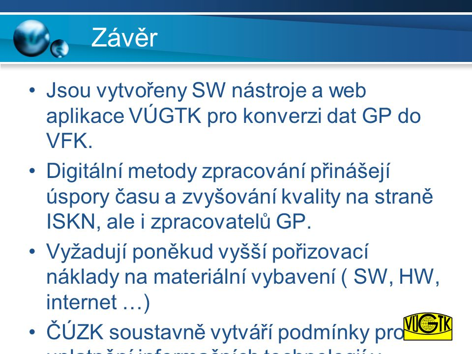 Závěr •Jsou vytvořeny SW nástroje a web aplikace VÚGTK pro konverzi dat GP do VFK. •Digitální metody zpracování přinášejí úspory času a zvyšování kval
