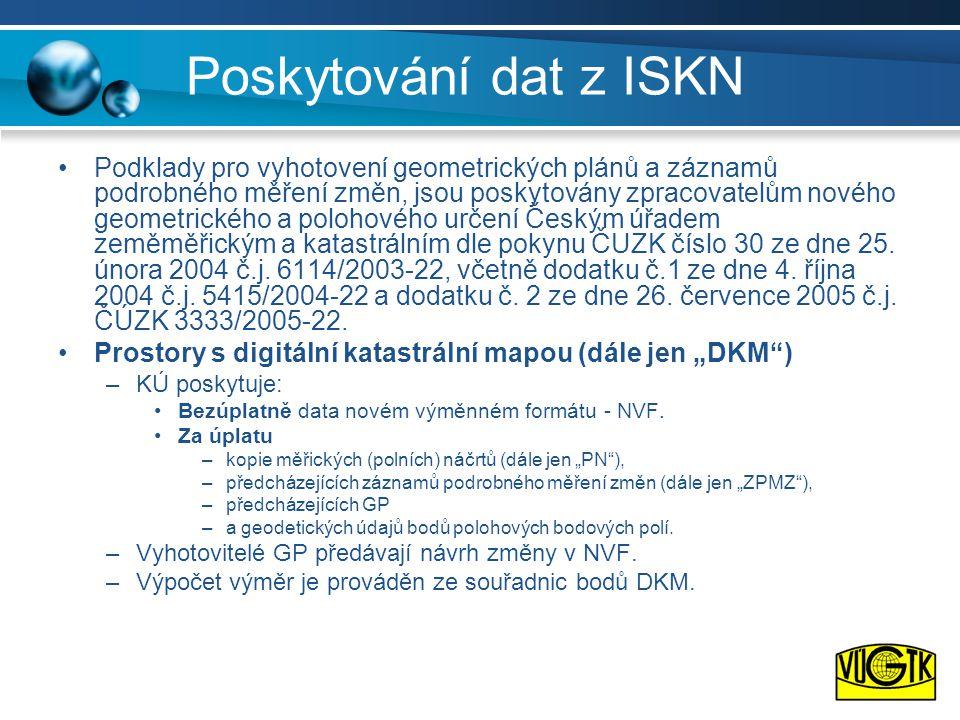 Poskytování dat z ISKN •Podklady pro vyhotovení geometrických plánů a záznamů podrobného měření změn, jsou poskytovány zpracovatelům nového geometrick