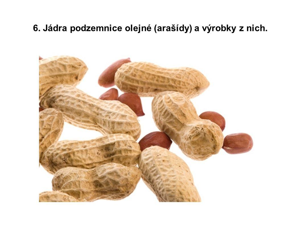 6. Jádra podzemnice olejné (arašídy) a výrobky z nich.