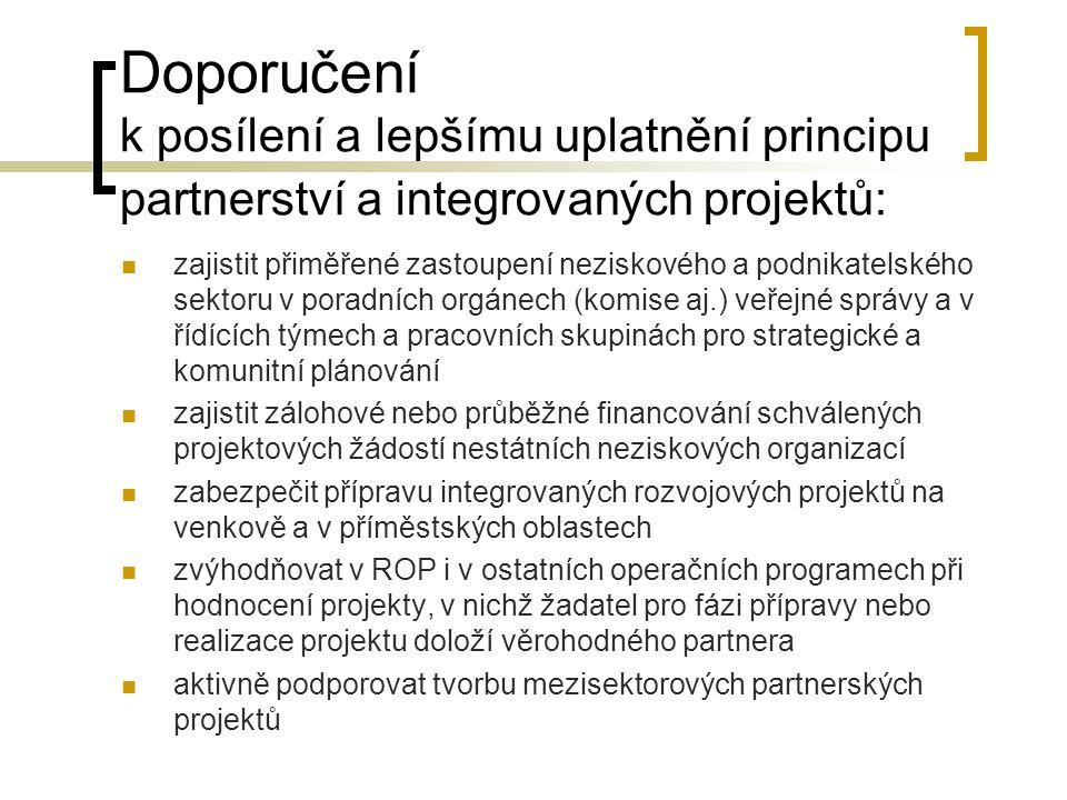 Doporučení k posílení a lepšímu uplatnění principu partnerství a integrovaných projektů:  zajistit přiměřené zastoupení neziskového a podnikatelského sektoru v poradních orgánech (komise aj.) veřejné správy a v řídících týmech a pracovních skupinách pro strategické a komunitní plánování  zajistit zálohové nebo průběžné financování schválených projektových žádostí nestátních neziskových organizací  zabezpečit přípravu integrovaných rozvojových projektů na venkově a v příměstských oblastech  zvýhodňovat v ROP i v ostatních operačních programech při hodnocení projekty, v nichž žadatel pro fázi přípravy nebo realizace projektu doloží věrohodného partnera  aktivně podporovat tvorbu mezisektorových partnerských projektů