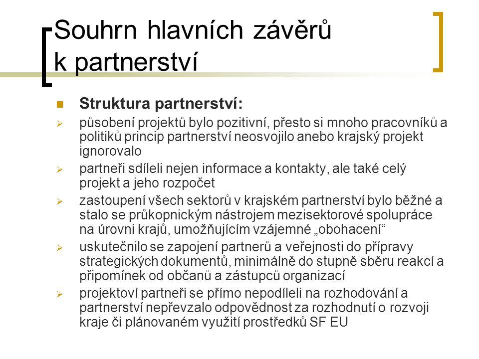 """Souhrn hlavních závěrů k partnerství  Struktura partnerství:  působení projektů bylo pozitivní, přesto si mnoho pracovníků a politiků princip partnerství neosvojilo anebo krajský projekt ignorovalo  partneři sdíleli nejen informace a kontakty, ale také celý projekt a jeho rozpočet  zastoupení všech sektorů v krajském partnerství bylo běžné a stalo se průkopnickým nástrojem mezisektorové spolupráce na úrovni krajů, umožňujícím vzájemné """"obohacení  uskutečnilo se zapojení partnerů a veřejnosti do přípravy strategických dokumentů, minimálně do stupně sběru reakcí a připomínek od občanů a zástupců organizací  projektoví partneři se přímo nepodíleli na rozhodování a partnerství nepřevzalo odpovědnost za rozhodnutí o rozvoji kraje či plánovaném využití prostředků SF EU"""
