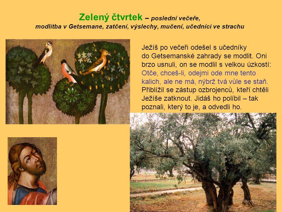 Zelený čtvrtek – poslední večeře, modlitba v Getsemane, zatčení, výslechy, mučení, učedníci ve strachu Ježíš po večeři odešel s učedníky do Getsemansk