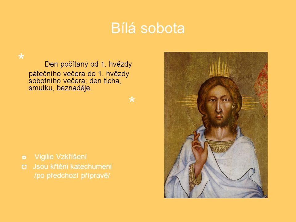 Bílá sobota * Den počítaný od 1. hvězdy pátečního večera do 1. hvězdy sobotního večera; den ticha, smutku, beznaděje. * ◘ Vigilie Vzkříšení ◘ Jsou křt