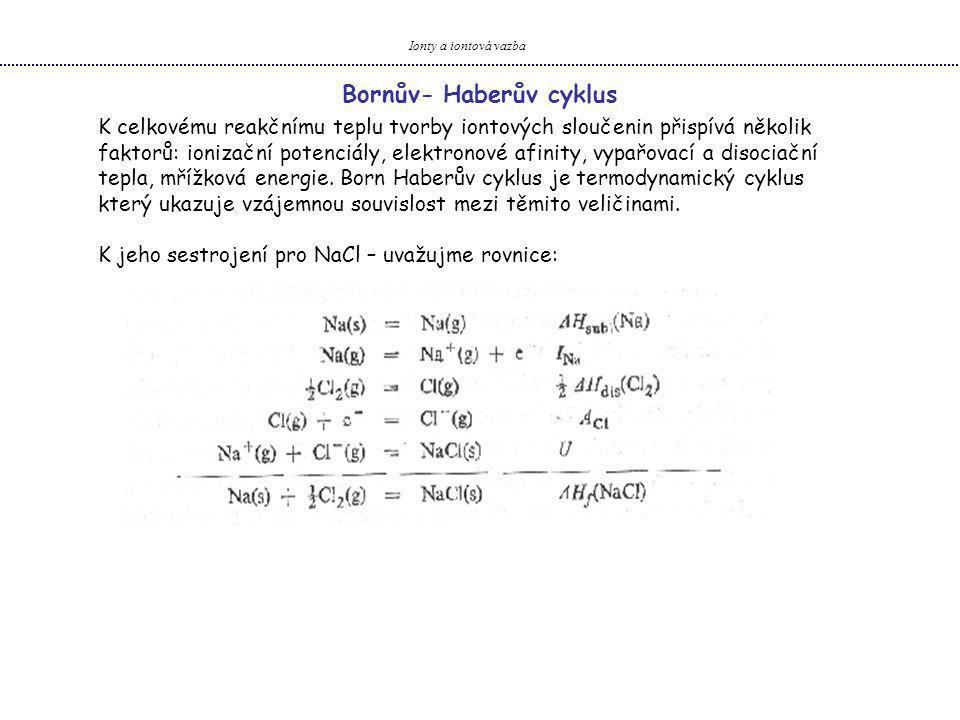 Ionty a iontová vazba Bornův- Haberův cyklus K celkovému reakčnímu teplu tvorby iontových sloučenin přispívá několik faktorů: ionizační potenciály, elektronové afinity, vypařovací a disociační tepla, mřížková energie.