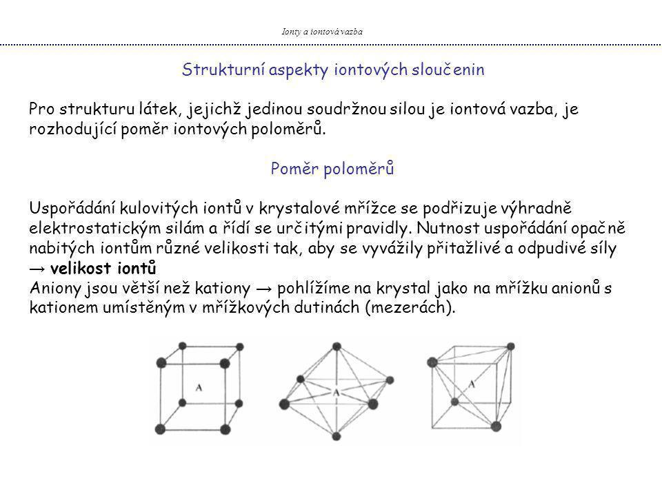 Ionty a iontová vazba Strukturní aspekty iontových sloučenin Pro strukturu látek, jejichž jedinou soudržnou silou je iontová vazba, je rozhodující poměr iontových poloměrů.