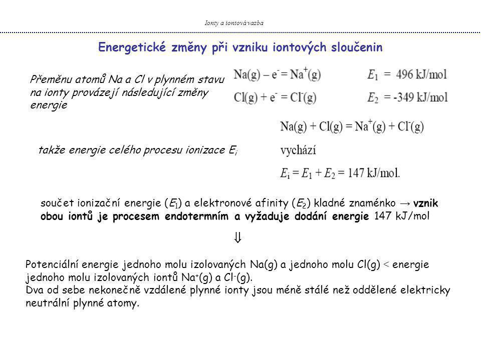 Ionty a iontová vazba Přeměnu atomů Na a Cl v plynném stavu na ionty provázejí následující změny energie Energetické změny při vzniku iontových sloučenin takže energie celého procesu ionizace E i součet ionizační energie (E 1 ) a elektronové afinity (E 2 ) kladné znaménko → vznik obou iontů je procesem endotermním a vyžaduje dodání energie 147 kJ/mol Potenciální energie jednoho molu izolovaných Na(g) a jednoho molu Cl(g) < energie jednoho molu izolovaných iontů Na + (g) a Cl - (g).
