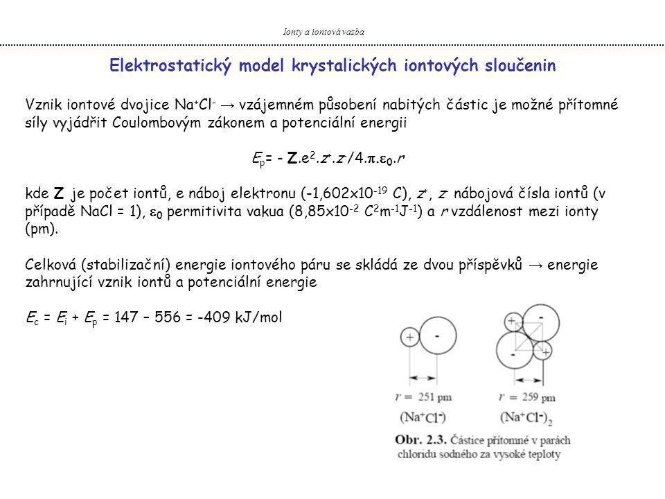 Ionty a iontová vazba Elektrostatický model krystalických iontových sloučenin Vznik iontové dvojice Na + Cl - → vzájemném působení nabitých částic je možné přítomné síly vyjádřit Coulombovým zákonem a potenciální energii E p = - Z.e 2.z +.z - /4.