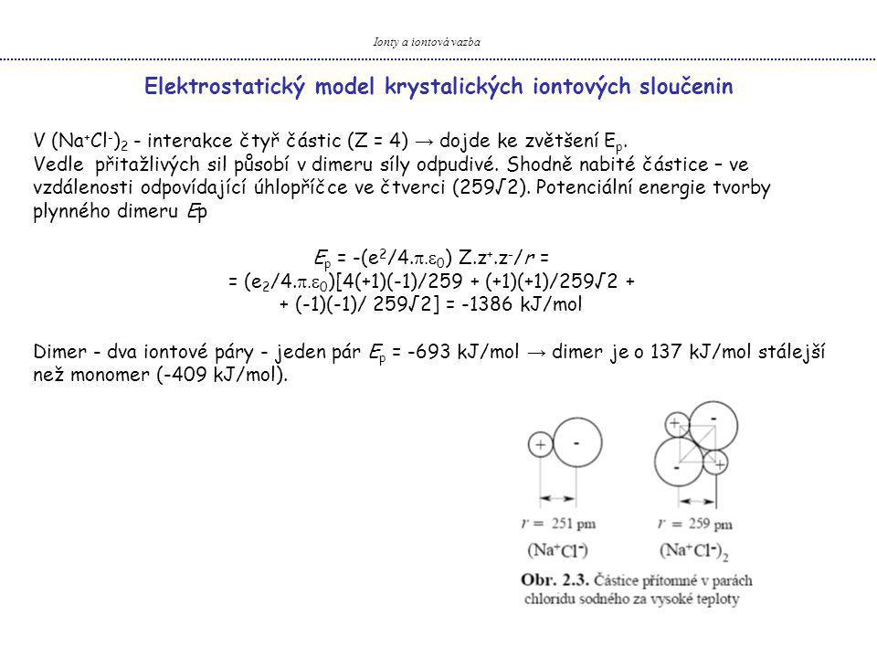 Ionty a iontová vazba Kovalence, polarizace a její důsledky- Rozpustnost iontových sloučenin Rozpouštění pevných iontových sloučenin ve vodě (v polárních rozpouštědlech) → dochází k překonání mřížkové energie U a ke vzájemnému oddělení iontů Rozpouštění vyžaduje dodání značného množství energie k překonání U → vyvážena energií uvolněnou hydratací (tzv.