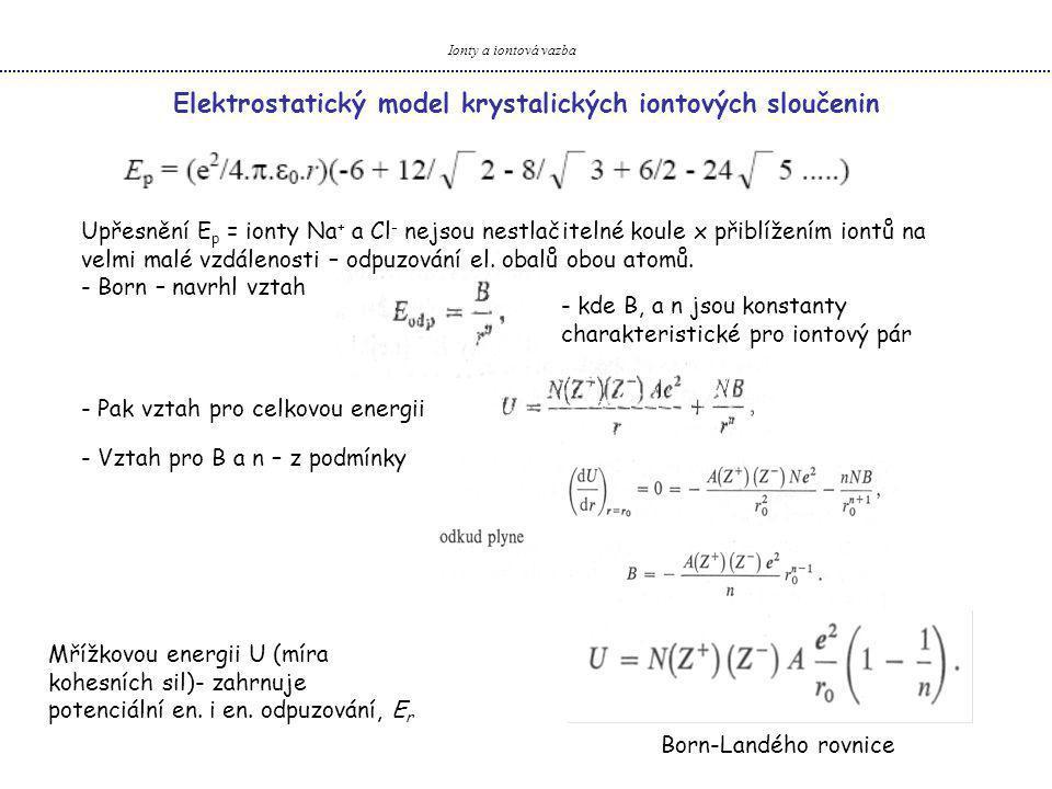 Ionty a iontová vazba Elektrostatický model krystalických iontových sloučenin Mřížková energie U zahrnuje: - coulumbská potenciální en.
