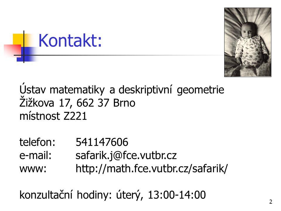 2 Kontakt: Ústav matematiky a deskriptivní geometrie Žižkova 17, 662 37 Brno místnost Z221 telefon:541147606 e-mail:safarik.j@fce.vutbr.cz www:http://math.fce.vutbr.cz/safarik/ konzultační hodiny: úterý, 13:00-14:00