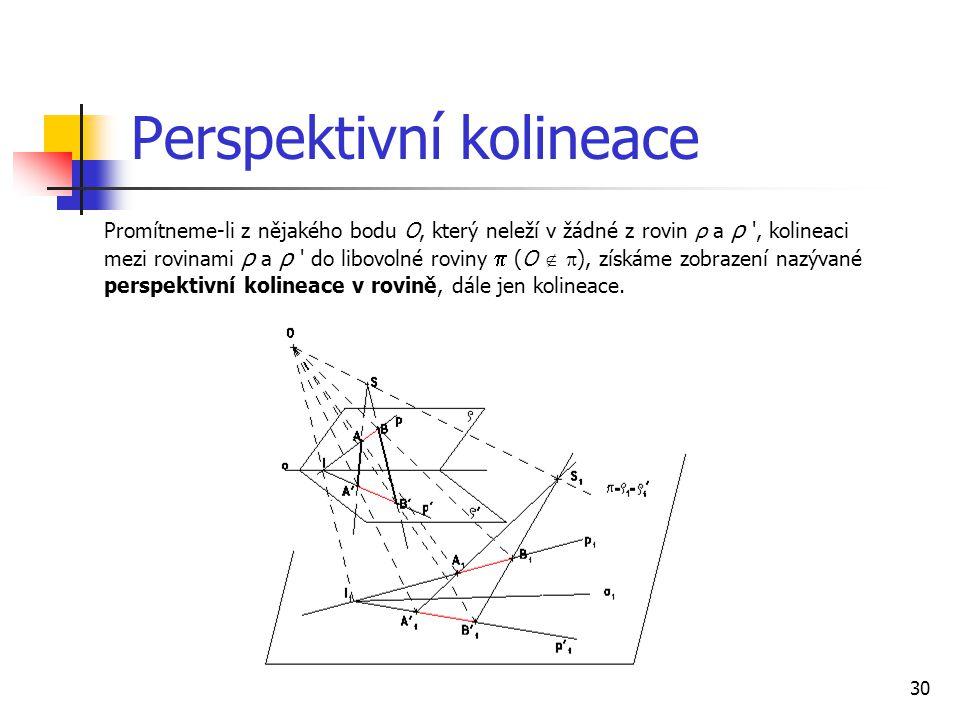 30 Perspektivní kolineace Promítneme-li z nějakého bodu O, který neleží v žádné z rovin ρ a ρ , kolineaci mezi rovinami ρ a ρ do libovolné roviny  (O   ), získáme zobrazení nazývané perspektivní kolineace v rovině, dále jen kolineace.