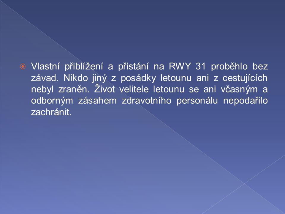  Vlastní přiblížení a přistání na RWY 31 proběhlo bez závad. Nikdo jiný z posádky letounu ani z cestujících nebyl zraněn. Život velitele letounu se a