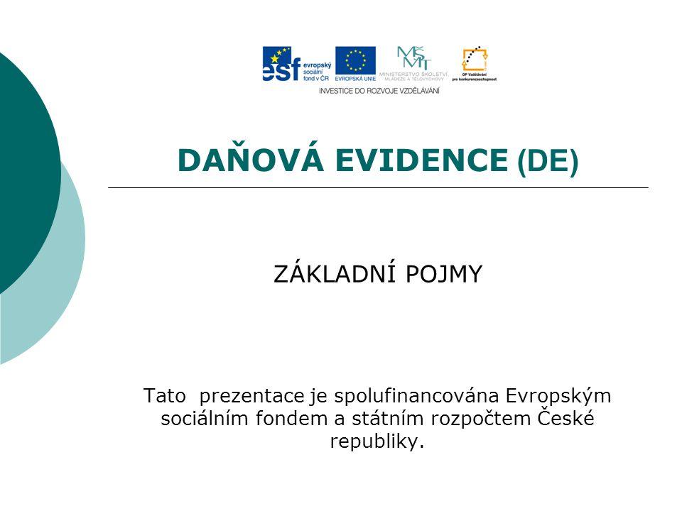 DAŇOVÁ EVIDENCE (DE) ZÁKLADNÍ POJMY Tato prezentace je spolufinancována Evropským sociálním fondem a státním rozpočtem České republiky.