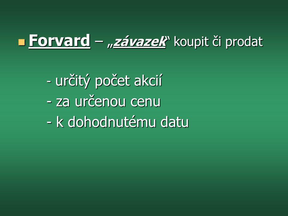 """ Forvard – """" závazek koupit či prodat - určitý počet akcií - za určenou cenu - k dohodnutému datu"""