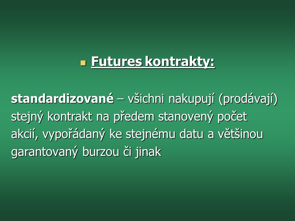  Futures kontrakty: standardizované – všichni nakupují (prodávají) stejný kontrakt na předem stanovený počet akcií, vypořádaný ke stejnému datu a většinou garantovaný burzou či jinak