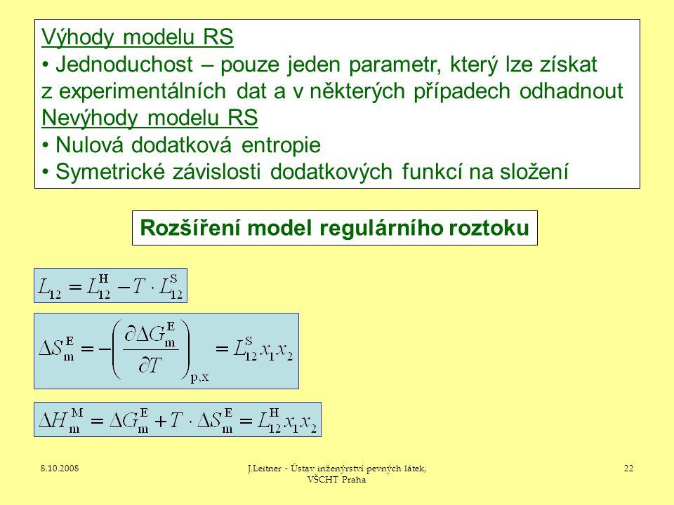 8.10.2008J.Leitner - Ústav inženýrství pevných látek, VŠCHT Praha 22 Rozšíření model regulárního roztoku Výhody modelu RS • Jednoduchost – pouze jeden parametr, který lze získat z experimentálních dat a v některých případech odhadnout Nevýhody modelu RS • Nulová dodatková entropie • Symetrické závislosti dodatkových funkcí na složení