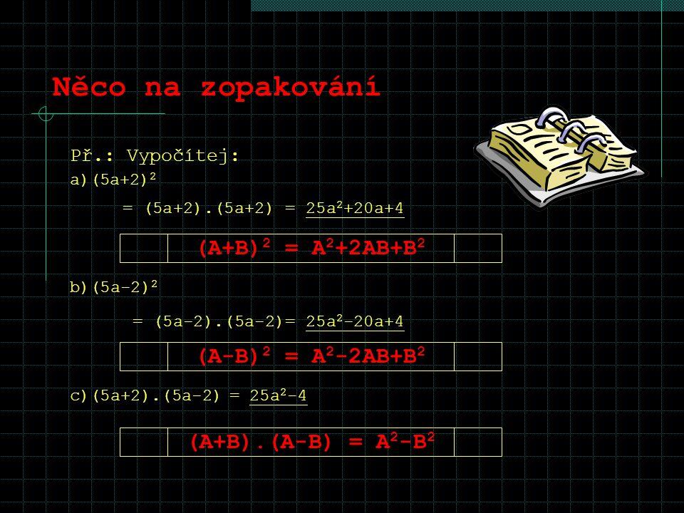 Něco na zopakování Př.: Vypočítej: a)(5a+2) 2 = (5a+2).(5a+2) = 25a 2 +20a+4 (A+B) 2 = A 2 +2AB+B 2 (A-B) 2 = A 2 -2AB+B 2 (A+B).(A-B) = A 2 -B 2 b)(5
