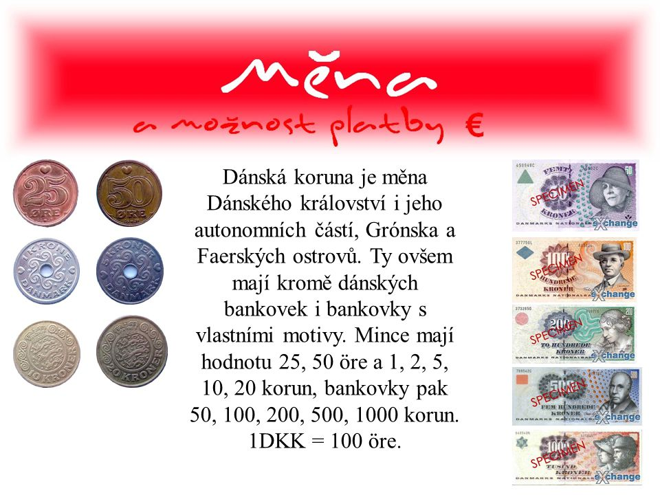 Dánská koruna je měna Dánského království i jeho autonomních částí, Grónska a Faerských ostrovů. Ty ovšem mají kromě dánských bankovek i bankovky s vl