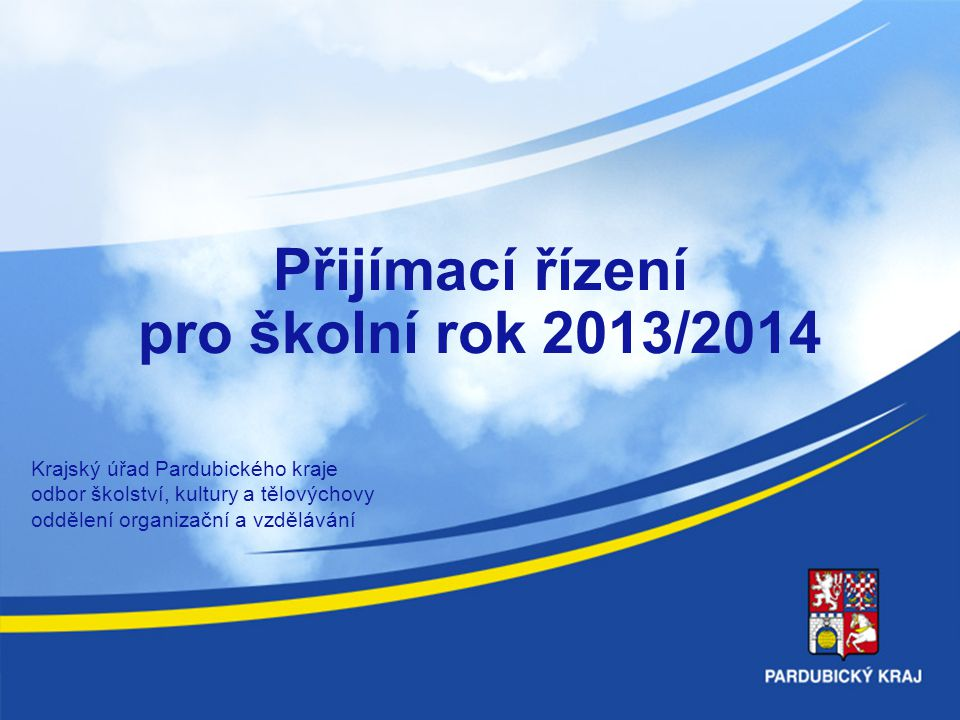 Přijímací řízení pro školní rok 2013/2014 Krajský úřad Pardubického kraje odbor školství, kultury a tělovýchovy oddělení organizační a vzdělávání