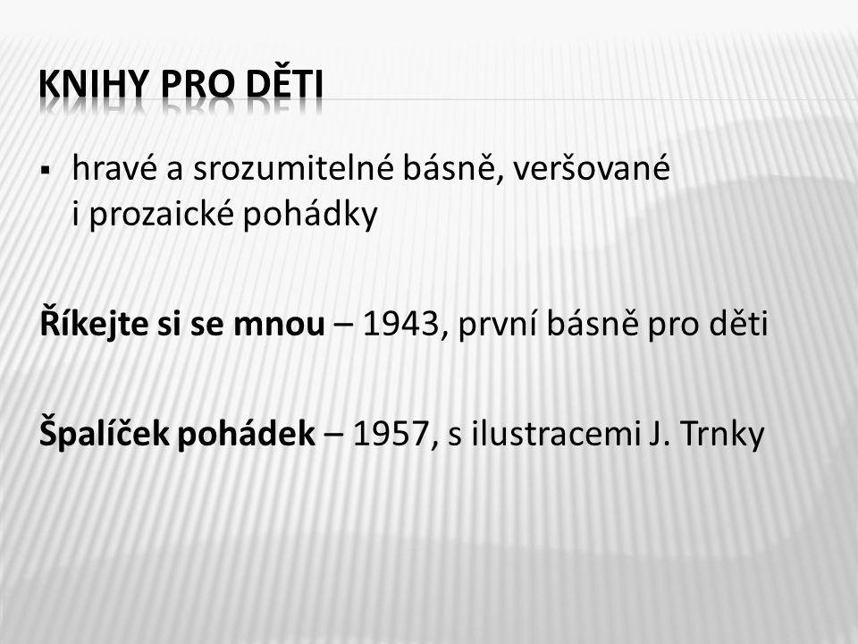  hravé a srozumitelné básně, veršované i prozaické pohádky Říkejte si se mnou – 1943, první básně pro děti Špalíček pohádek – 1957, s ilustracemi J.